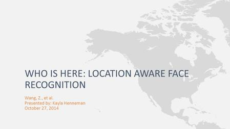 Wang, Z., et al. Presented by: Kayla Henneman October 27, 2014 WHO IS HERE: LOCATION AWARE FACE RECOGNITION.