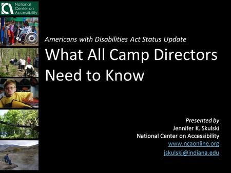Americans with Disabilities Act Status Update What All Camp Directors Need to Know Presented by Jennifer K. Skulski National Center on Accessibility www.ncaonline.org.