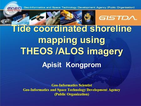 Tide coordinated shoreline mapping using THEOS /ALOS imagery Apisit Kongprom Geo-Informatics Scientist Geo-Informatics and Space Technology Development.
