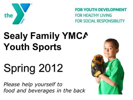 Spring 2012 Sealy Family YMCA Youth Sports Spring 2012 Please help yourself to food and beverages in the back.
