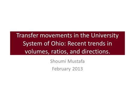 Transfer movements in the University System of Ohio: Recent trends in volumes, ratios, and directions. Shoumi Mustafa February 2013.
