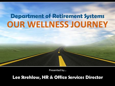 OUR WELLNESS JOURNEY Lee Strehlow, HR & Office Services Director Presented by… Department of Retirement Systems.