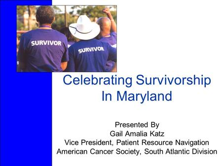 Celebrating Survivorship In Maryland Presented By Gail Amalia Katz Vice President, Patient Resource Navigation American Cancer Society, South Atlantic.