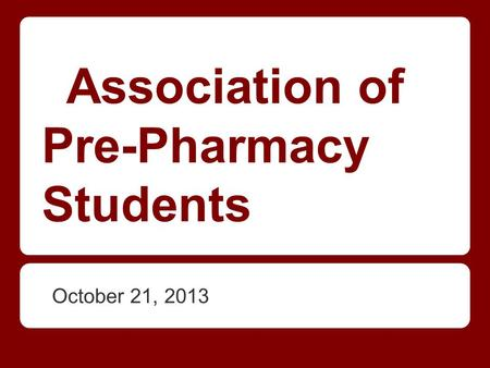 Association of Pre-Pharmacy Students October 21, 2013.