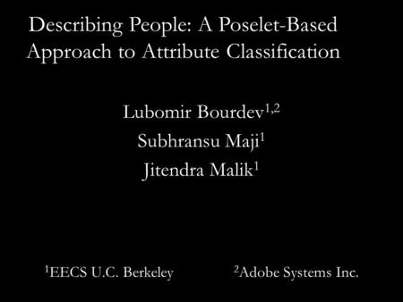 Describing People: A Poselet-Based Approach to Attribute Classification Lubomir Bourdev 1,2 Subhransu Maji 1 Jitendra Malik 1 1 EECS U.C. Berkeley 2 Adobe.