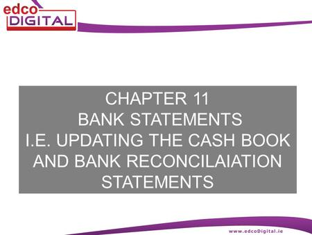 CHAPTER 11 BANK STATEMENTS I.E. UPDATING THE CASH BOOK AND BANK RECONCILAIATION STATEMENTS.