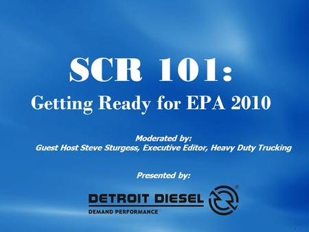 1 SCR 101: Getting Ready for EPA 2010 Moderated by: Guest Host Steve Sturgess, Executive Editor, Heavy Duty Trucking Presented by: