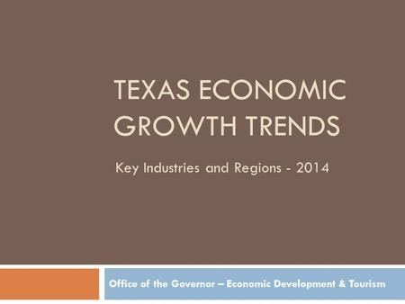 TEXAS ECONOMIC GROWTH TRENDS Office of the Governor – Economic Development & Tourism Key Industries and Regions - 2014.