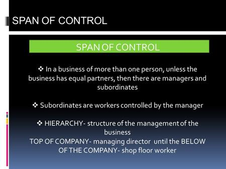SPAN OF CONTROL  In a business of more than one person, unless the business has equal partners, then there are managers and subordinates  Subordinates.