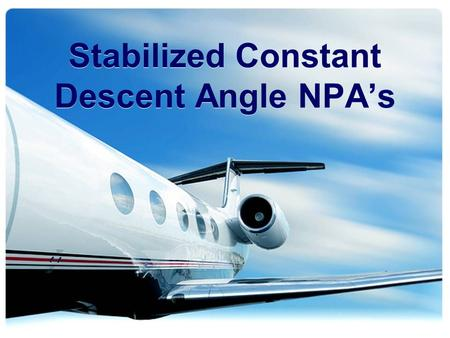 Stabilized Constant Descent Angle NPA's. Overview What is a Stabilized Constant Descent Angle (SCDA) Non- Precision Approach (NPA)? Why do we need it?