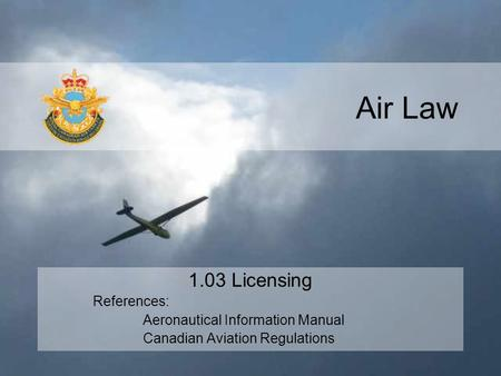 Air Law 1.03 Licensing References: Aeronautical Information Manual Canadian Aviation Regulations.