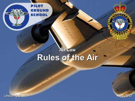 Sep 2012 Lesson 3.3 Air Law Rules of the Air. Reference From the Ground Up Chapter 5.1: Rules of the Air Pages 107 - 110.