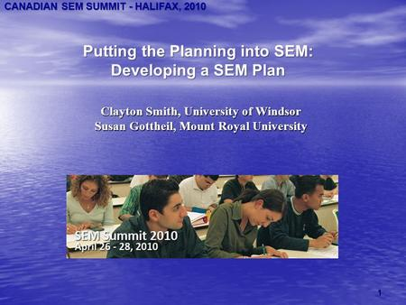 CANADIAN SEM SUMMIT - HALIFAX, 2010 Putting the Planning into SEM: Developing a SEM Plan Clayton Smith, University of Windsor Susan Gottheil, Mount Royal.