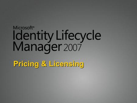 Pricing & Licensing. Licensing Basics ILM 2007 is licensed on a Server + User CAL basis There are no Device CALs User CALs are required for each person.