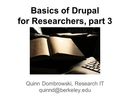Basics of Drupal for Researchers, part 3 Quinn Dombrowski, Research IT