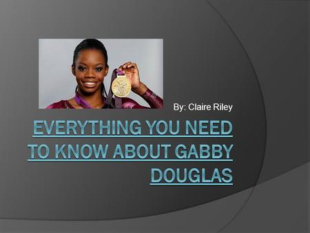By: Claire Riley. Background  Born on December 31,1995  Gabby was born in Virginia Beach, Virginia  Her parents names are Timothy Douglas and Natalie.