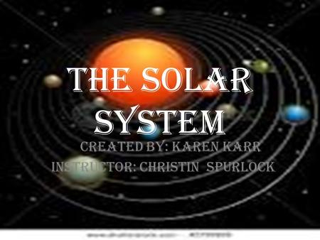 THE SOLAR SYSTEM Created by: karen Karr Instructor: Christin Spurlock.