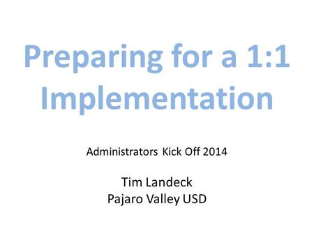 Preparing for a 1:1 Implementation Administrators Kick Off 2014 Tim Landeck Pajaro Valley USD.