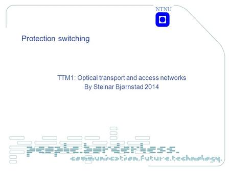 NTNU Protection switching TTM1: Optical transport and access networks By Steinar Bjørnstad 2014.