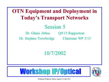 Workshop IP/Optical; Chitose, Japan; 9-11 July 2002 OTN Equipment and Deployment in Today's Transport Networks Session 5 Dr. Ghani AbbasQ9/15 Rapporteur.