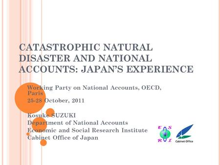 CATASTROPHIC NATURAL DISASTER AND NATIONAL ACCOUNTS: JAPAN'S EXPERIENCE Working Party on National Accounts, OECD, Paris 25-28 October, 2011 Kosuke SUZUKI.