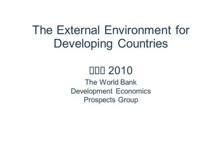 The External Environment for Developing Countries May 2010 The World Bank Development Economics Prospects Group.
