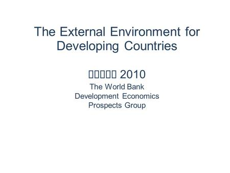 The External Environment for Developing Countries April 2010 The World Bank Development Economics Prospects Group.