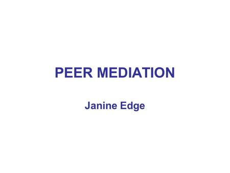 PEER MEDIATION Janine Edge. ELEMENTS OF A PEER MEDIATION SCHEME  Educating whole class/school on principles of conflict resolution  Soft skills training.