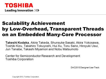 Copyright 2013, Toshiba Corporation. DAC2013 Designer/User Track Scalability Achievement by Low-Overhead, Transparent Threads on an Embedded Many-Core.