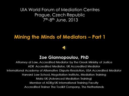 UIA World Forum of Mediation Centres Prague, Czech Republic 7 th -8 th June, 2013 Mining the Minds of Mediators – Part 1 Zoe Giannopoulou, PhD Attorney.