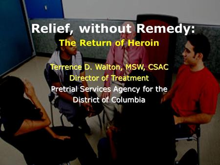 Relief, without Remedy: The Return of Heroin Terrence D. Walton, MSW, CSAC Director of Treatment Pretrial Services Agency for the District of Columbia.