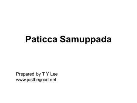 Paticca Samuppada Prepared by T Y Lee www.justbegood.net.