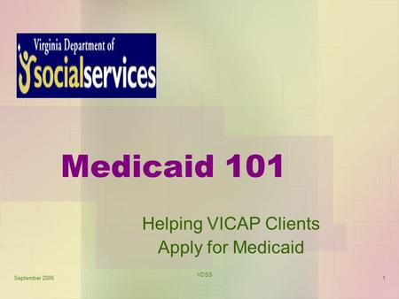September 2006 VDSS 1 Medicaid 101 Helping VICAP Clients Apply for Medicaid.