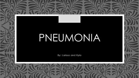 Pneumonia By: Larissa and Kyla.