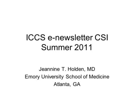ICCS e-newsletter CSI Summer 2011 Jeannine T. Holden, MD Emory University School of Medicine Atlanta, GA.