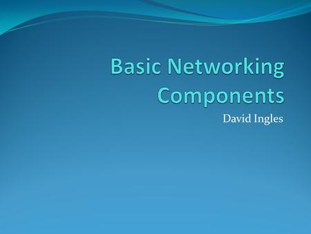 David Ingles. Basic parts of the network Hub Switch Router Bridge Gateway Firewall Wireless AP.