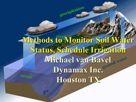 Oct 2001 Methods to Monitor Soil Water Status, Schedule Irrigation Michael van Bavel Dynamax Inc. Houston TX.