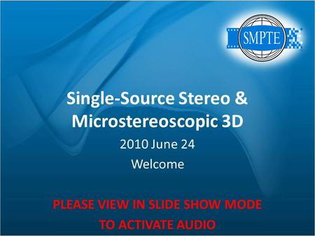 Single-Source Stereo & Microstereoscopic 3D 2010 June 24 Welcome PLEASE VIEW IN SLIDE SHOW MODE TO ACTIVATE AUDIO.