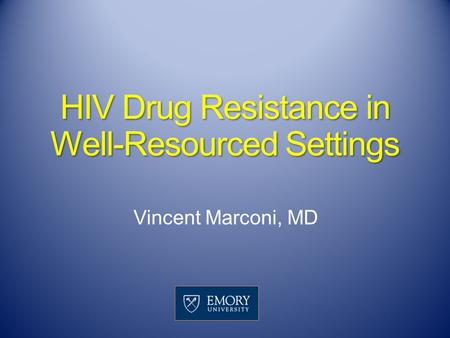 HIV Drug Resistance in Well-Resourced Settings Vincent Marconi, MD.
