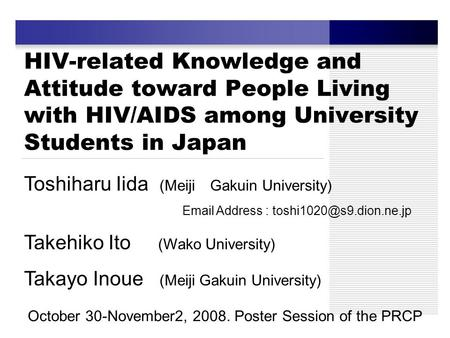 HIV-related Knowledge and Attitude toward People Living with HIV/AIDS among University Students in Japan Toshiharu Iida (Meiji Gakuin University) Email.