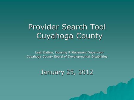 Provider Search Tool Cuyahoga County Leah Dalton, Housing & Placement Supervisor Cuyahoga County Board of Developmental Disabilities January 25, 2012.