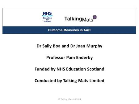 Dr Sally Boa and Dr Joan Murphy Professor Pam Enderby Funded by NHS Education Scotland Conducted by Talking Mats Limited © Talking Mats Ltd 2014.