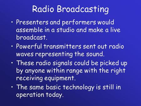 Radio Broadcasting Presenters and performers would assemble in a studio and make a live broadcast. Powerful transmitters sent out radio waves representing.
