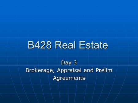 B428 Real Estate Day 3 Brokerage, Appraisal and Prelim Agreements.