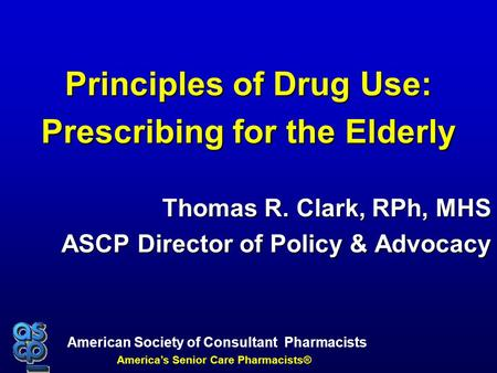 American Society of Consultant Pharmacists America's Senior Care Pharmacists® Principles of Drug Use: Prescribing for the Elderly Thomas R. Clark, RPh,