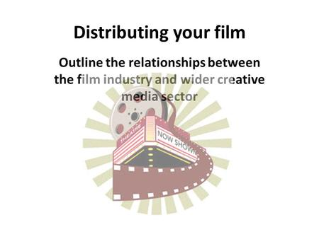Distributing your film Outline the relationships between the film industry and wider creative media sector.