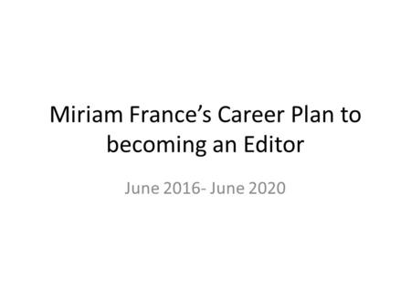 Miriam France's Career Plan to becoming an Editor June 2016- June 2020.