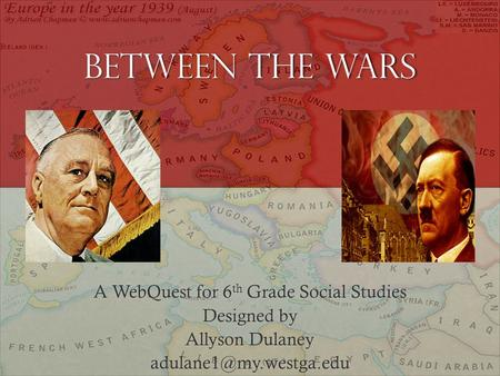 Between the Wars A WebQuest for 6 th Grade Social Studies Designed by Allyson Dulaney