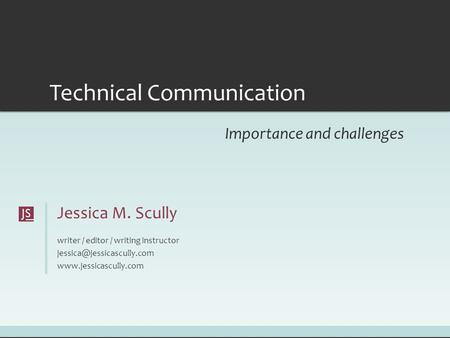 Jessica M. Scully writer / editor / writing instructor  Technical Communication Importance and challenges.