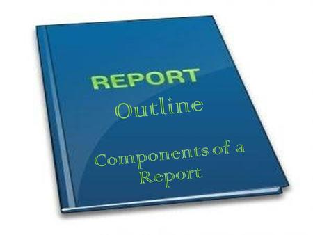 Outline Components of a Report.